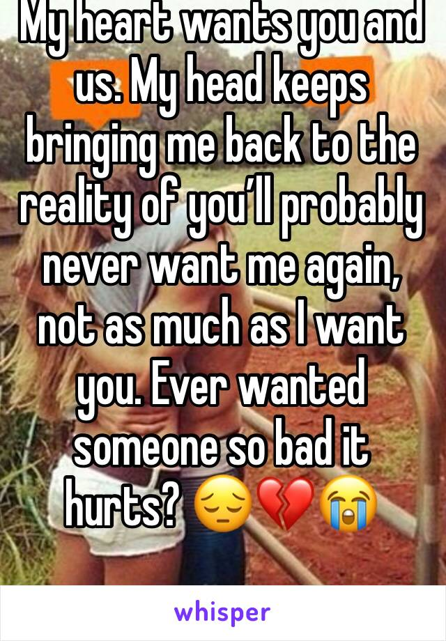 My heart wants you and us. My head keeps bringing me back to the reality of you'll probably never want me again, not as much as I want you. Ever wanted someone so bad it hurts? 😔💔😭