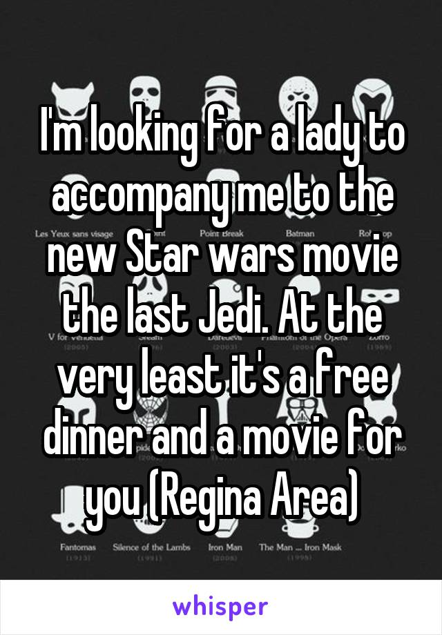 I'm looking for a lady to accompany me to the new Star wars movie the last Jedi. At the very least it's a free dinner and a movie for you (Regina Area)