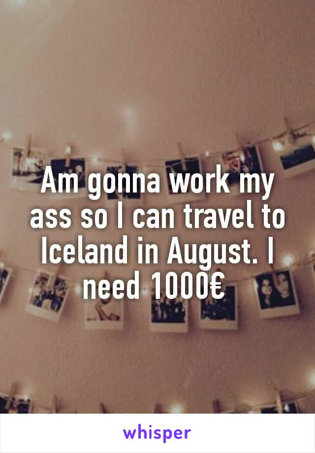 Am gonna work my ass so I can travel to Iceland in August. I need 1000€