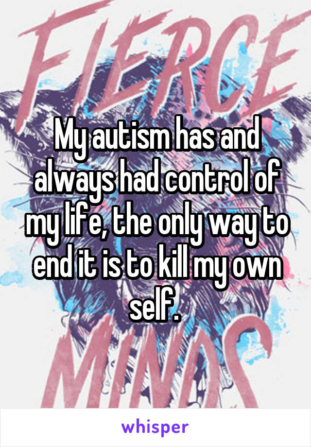My autism has and always had control of my life, the only way to end it is to kill my own self.