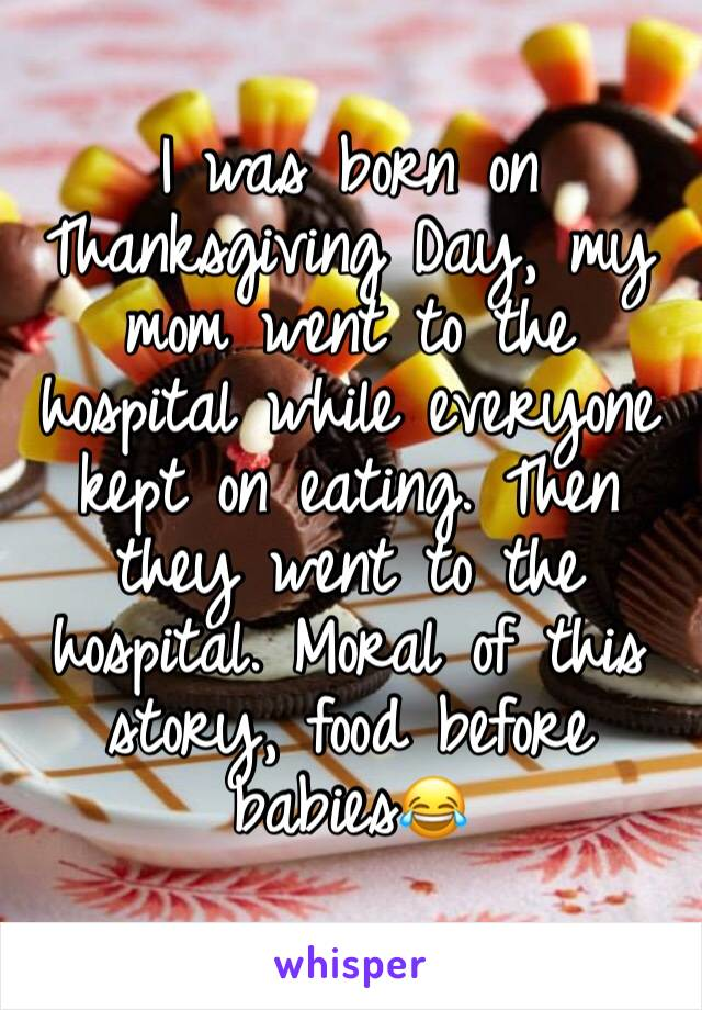 I was born on Thanksgiving Day, my mom went to the hospital while everyone kept on eating. Then they went to the hospital. Moral of this story, food before babies😂