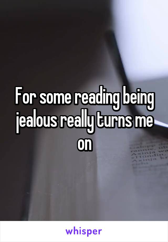 For some reading being jealous really turns me on