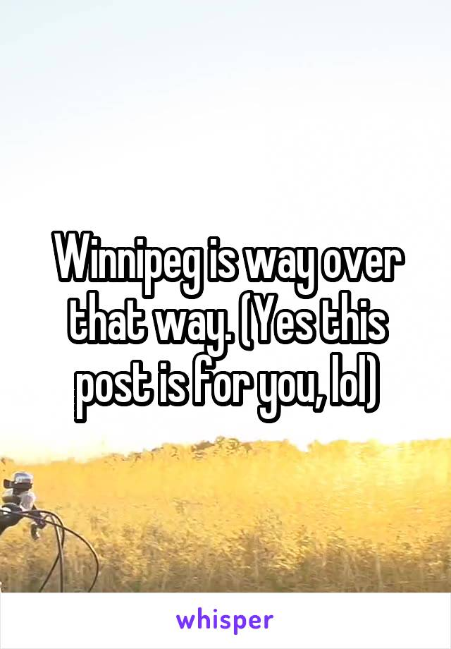 Winnipeg is way over that way. (Yes this post is for you, lol)