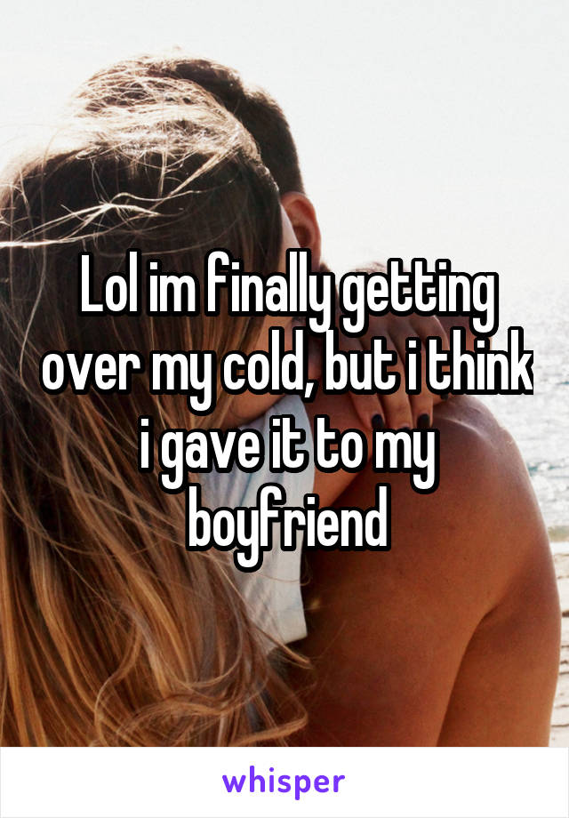 Lol im finally getting over my cold, but i think i gave it to my boyfriend