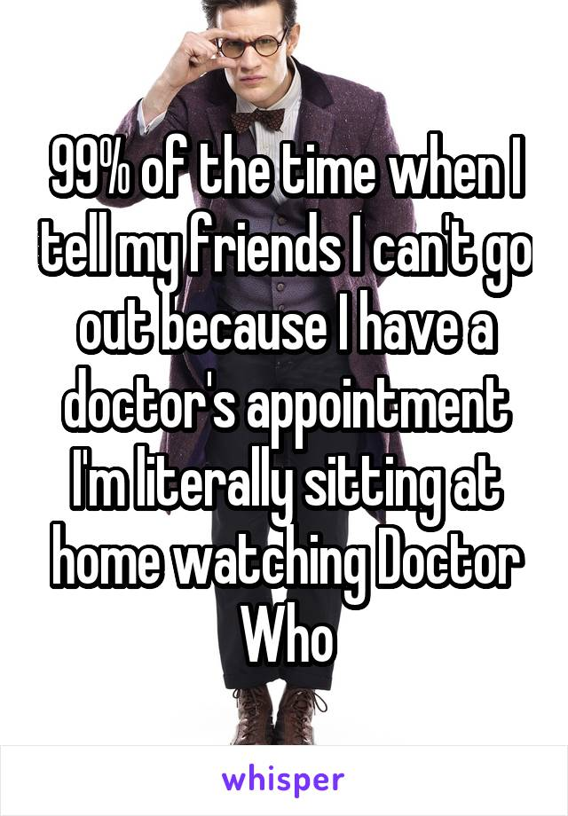 99% of the time when I tell my friends I can't go out because I have a doctor's appointment I'm literally sitting at home watching Doctor Who