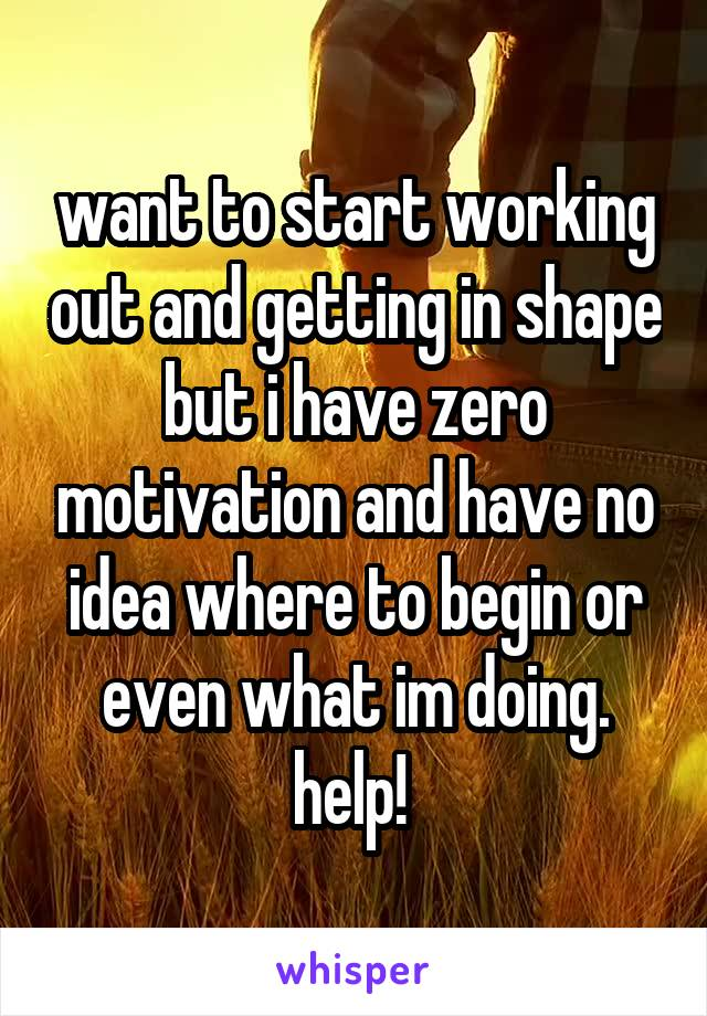 want to start working out and getting in shape but i have zero motivation and have no idea where to begin or even what im doing. help!