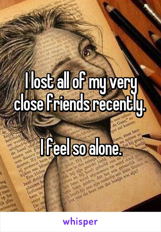 I lost all of my very close friends recently.   I feel so alone.
