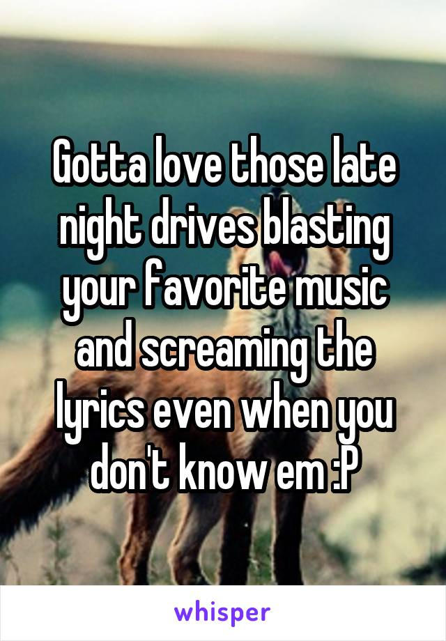 Gotta love those late night drives blasting your favorite music and screaming the lyrics even when you don't know em :P