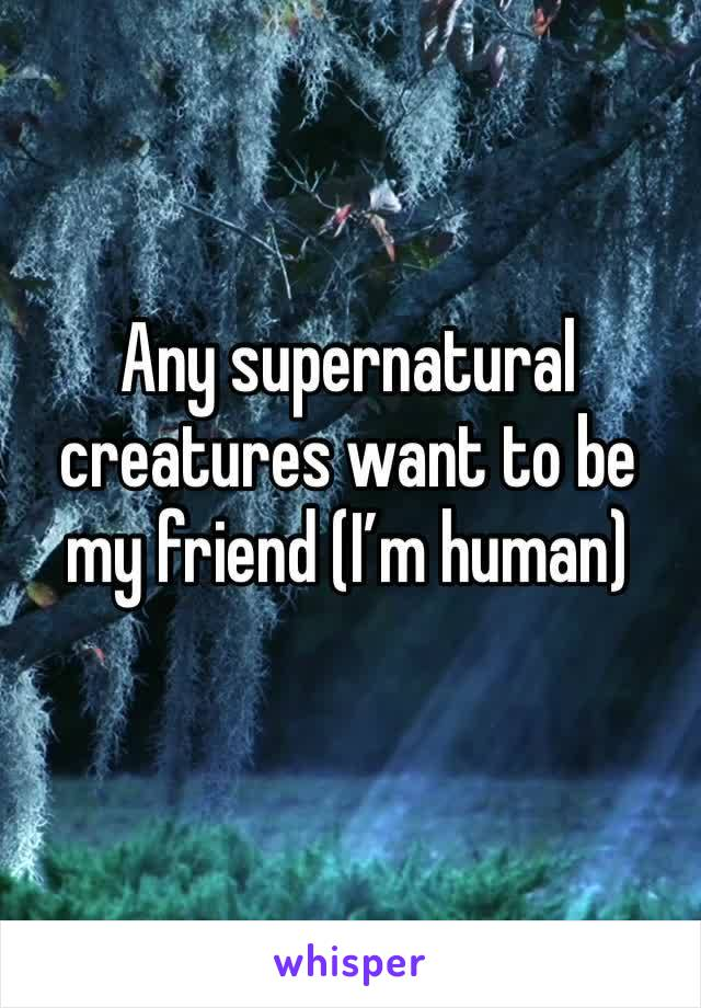 Any supernatural creatures want to be my friend (I'm human)