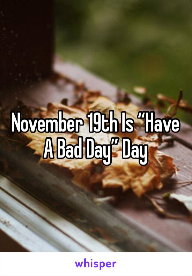 """November 19th Is """"Have A Bad Day"""" Day"""
