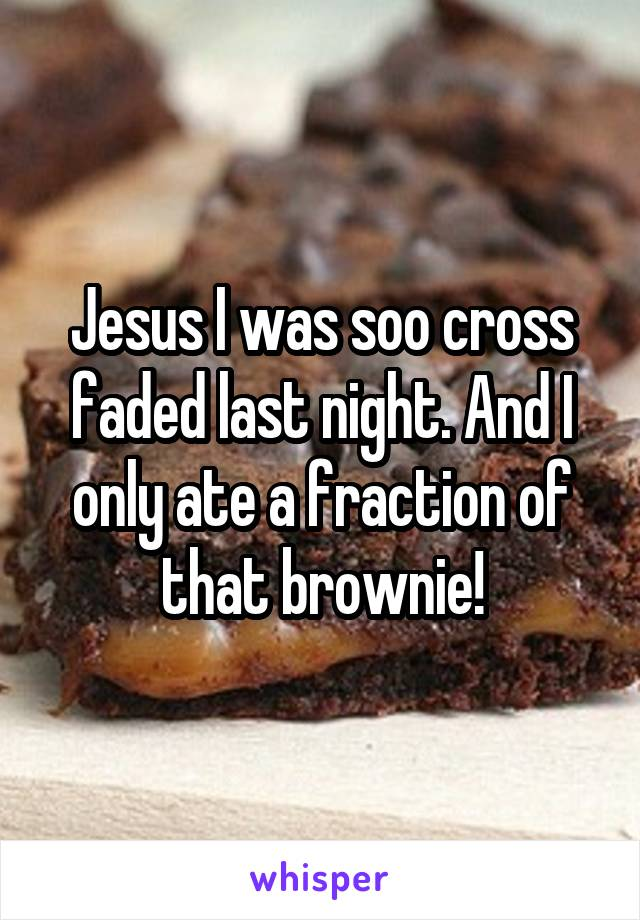Jesus I was soo cross faded last night. And I only ate a fraction of that brownie!