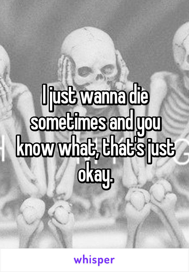I just wanna die sometimes and you know what, that's just okay.