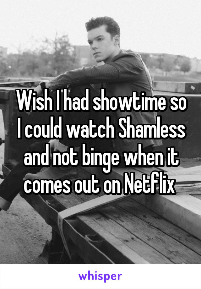 Wish I had showtime so I could watch Shamless and not binge when it comes out on Netflix