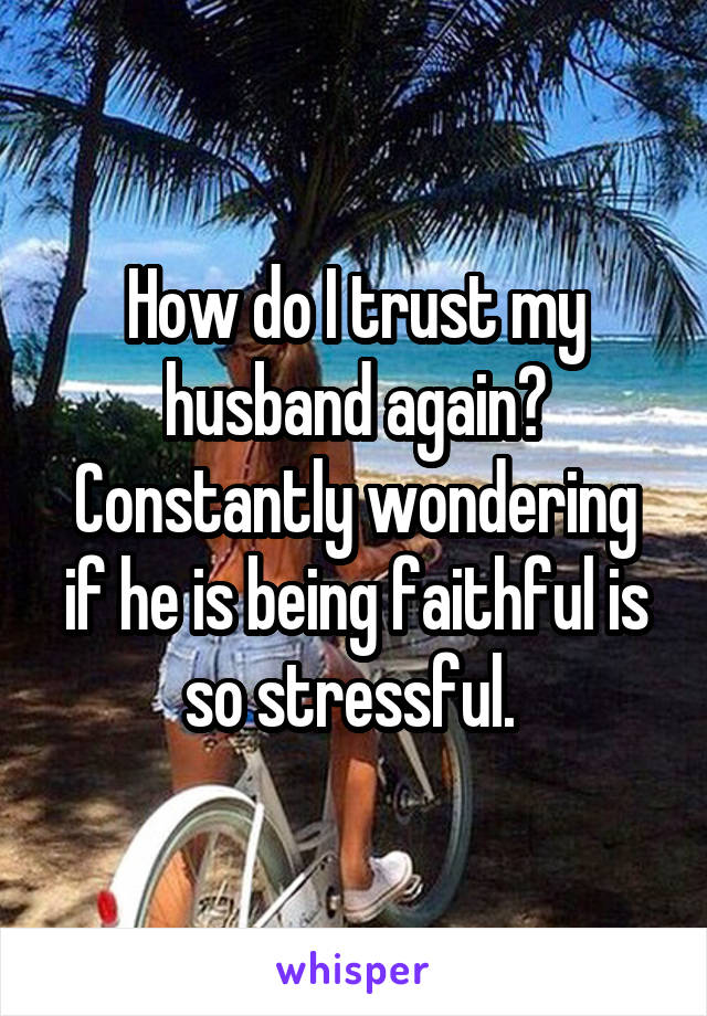 How do I trust my husband again? Constantly wondering if he is being faithful is so stressful.