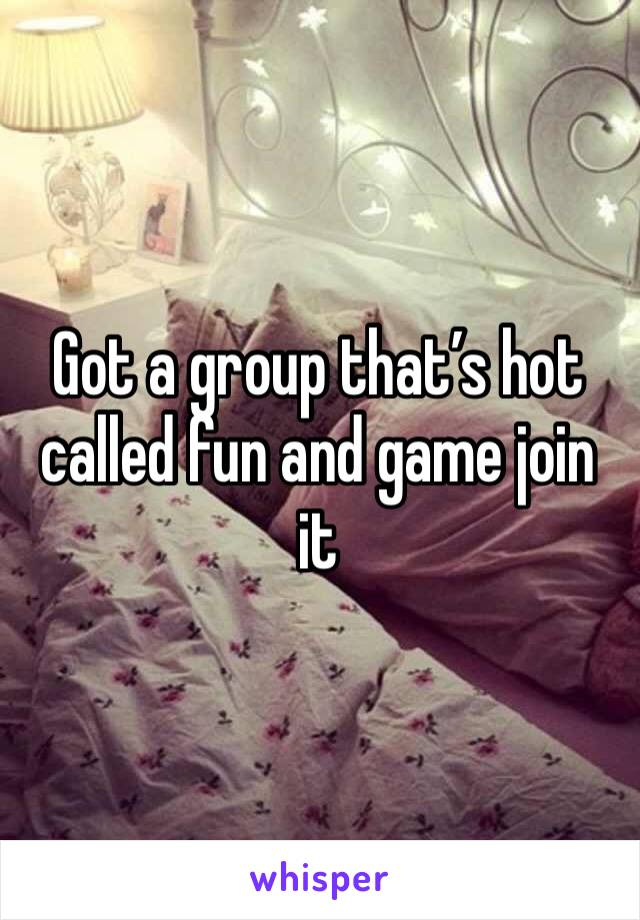 Got a group that's hot called fun and game join it