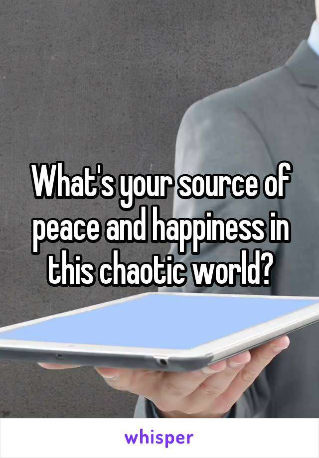 What's your source of peace and happiness in this chaotic world?