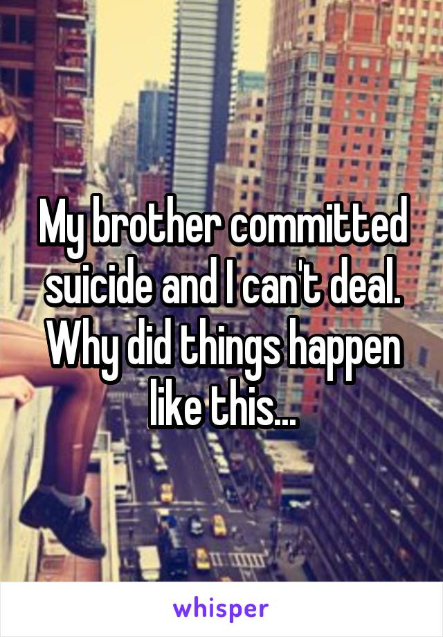 My brother committed suicide and I can't deal. Why did things happen like this...