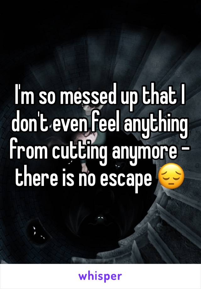 I'm so messed up that I don't even feel anything from cutting anymore - there is no escape 😔