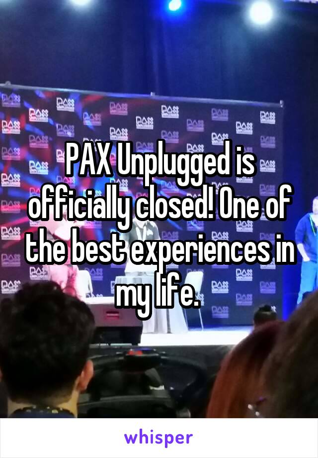 PAX Unplugged is officially closed! One of the best experiences in my life.