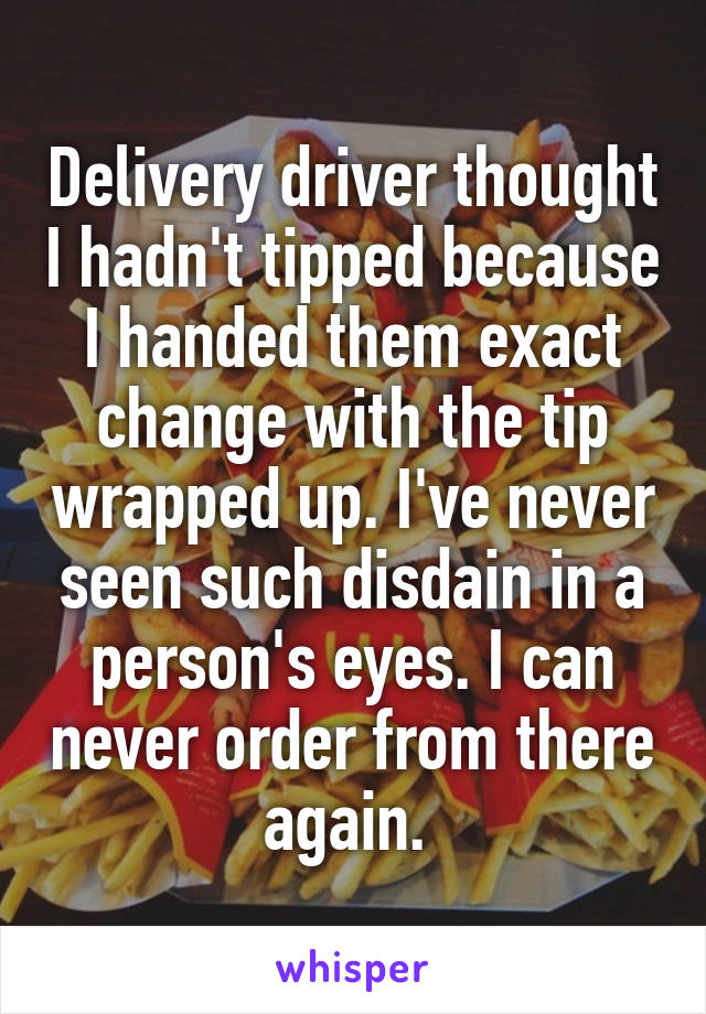 Delivery driver thought I hadn't tipped because I handed them exact change with the tip wrapped up. I've never seen such disdain in a person's eyes. I can never order from there again.