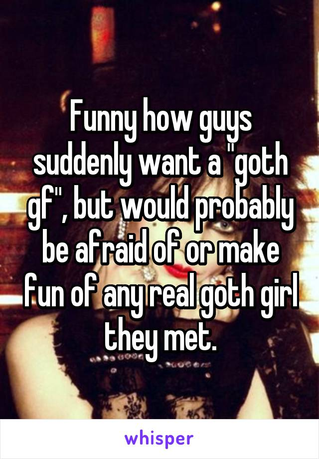 """Funny how guys suddenly want a """"goth gf"""", but would probably be afraid of or make fun of any real goth girl they met."""