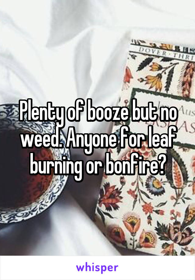Plenty of booze but no weed. Anyone for leaf burning or bonfire?