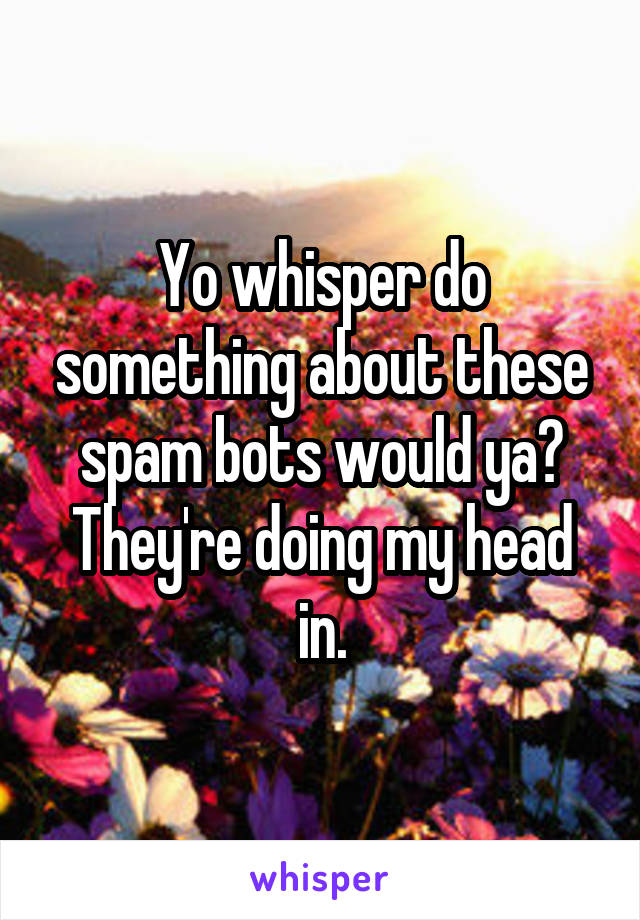 Yo whisper do something about these spam bots would ya? They're doing my head in.