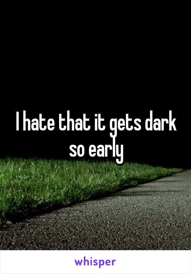 I hate that it gets dark so early