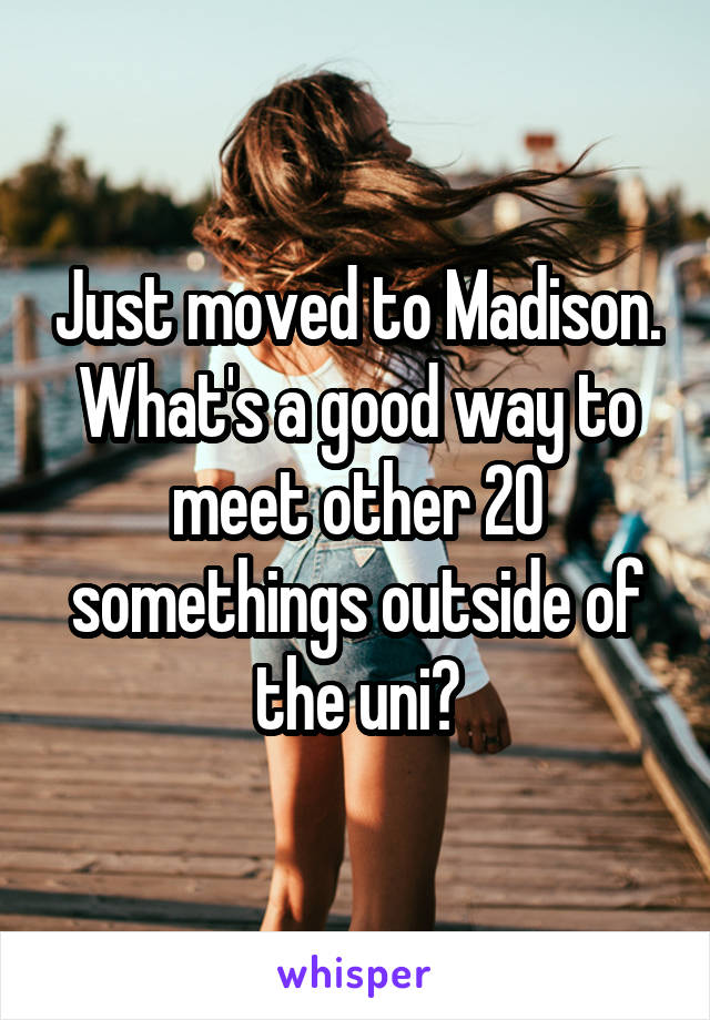 Just moved to Madison. What's a good way to meet other 20 somethings outside of the uni?