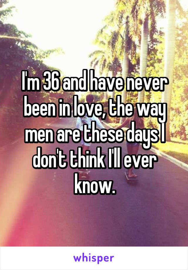 I'm 36 and have never been in love, the way men are these days I don't think I'll ever know.