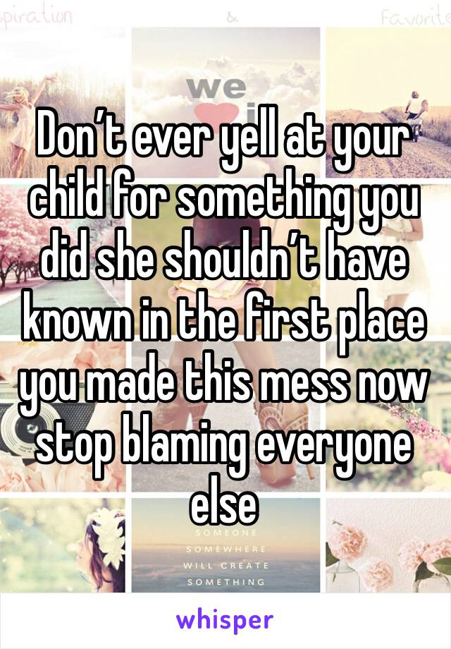 Don't ever yell at your child for something you did she shouldn't have known in the first place you made this mess now stop blaming everyone else