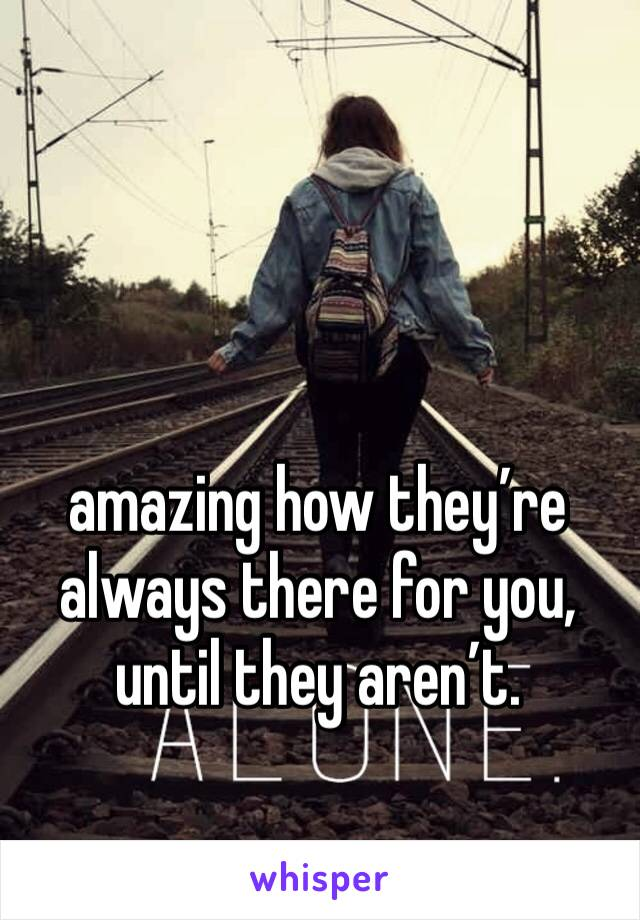 amazing how they're always there for you, until they aren't.