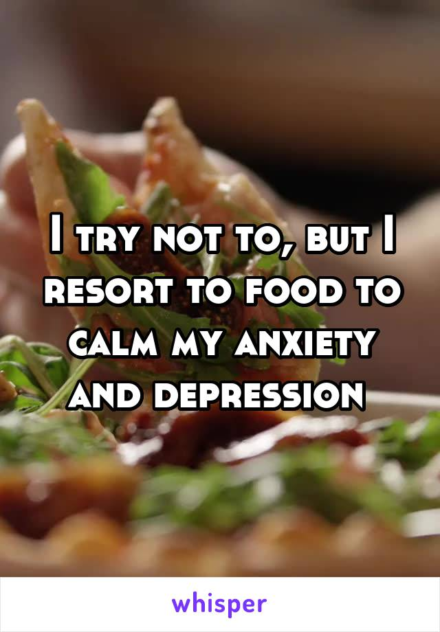 I try not to, but I resort to food to calm my anxiety and depression