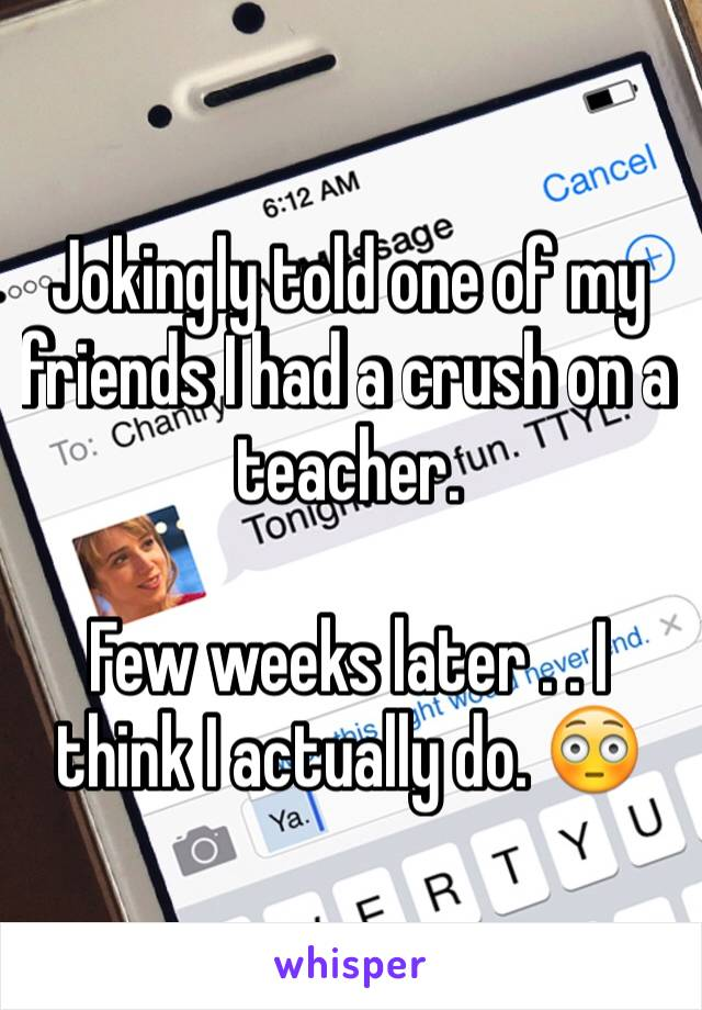 Jokingly told one of my friends I had a crush on a teacher.   Few weeks later . . I think I actually do. 😳
