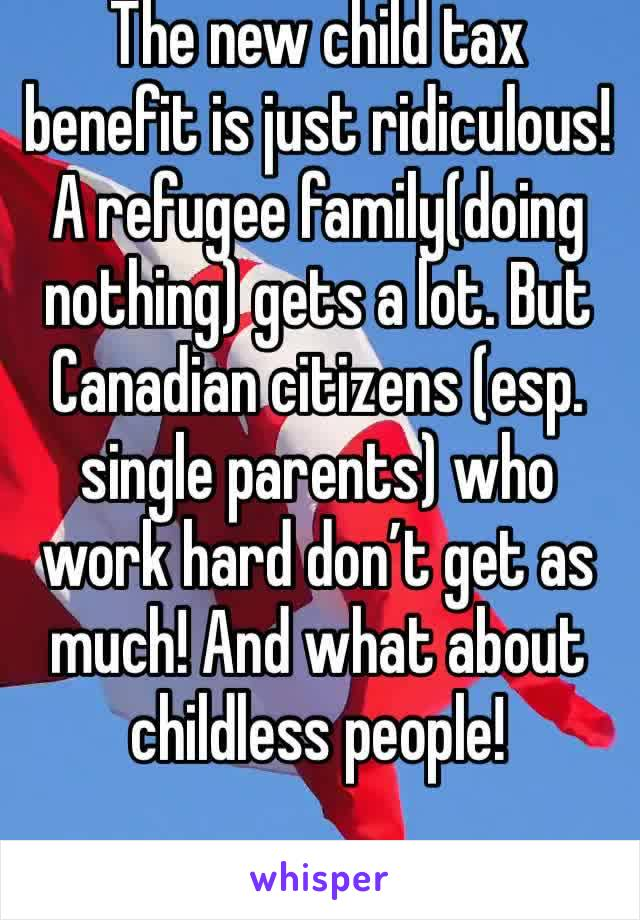 The new child tax benefit is just ridiculous! A refugee family(doing nothing) gets a lot. But Canadian citizens (esp. single parents) who work hard don't get as much! And what about childless people!