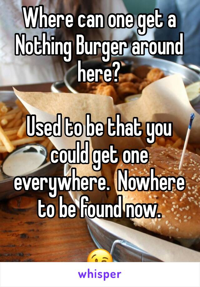 Where can one get a Nothing Burger around here?    Used to be that you could get one everywhere.  Nowhere to be found now.   😘