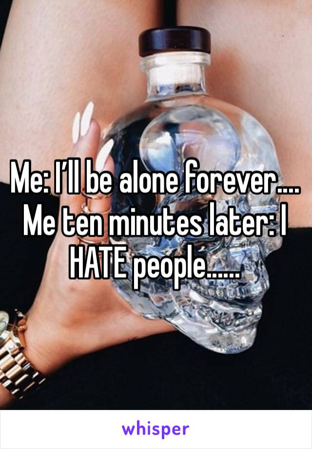 Me: I'll be alone forever.... Me ten minutes later: I HATE people......