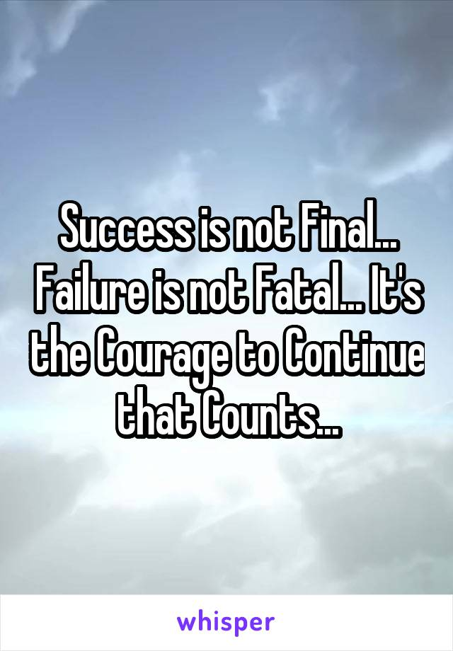 Success is not Final... Failure is not Fatal... It's the Courage to Continue that Counts...