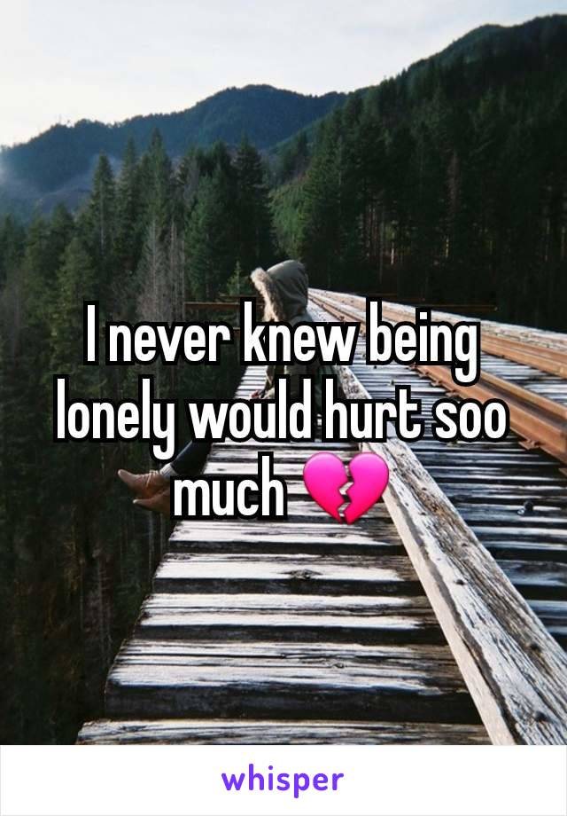 I never knew being lonely would hurt soo much 💔