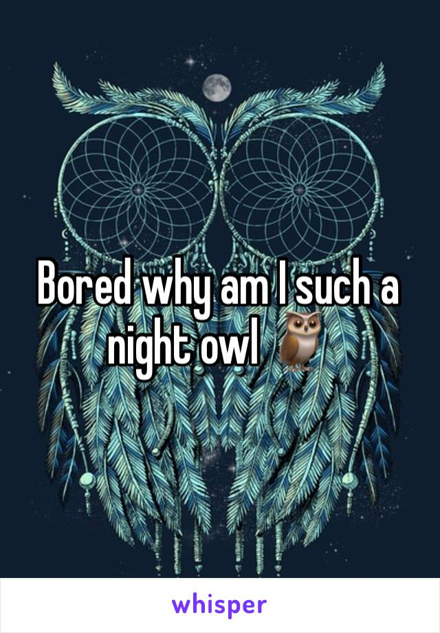Bored why am I such a night owl 🦉