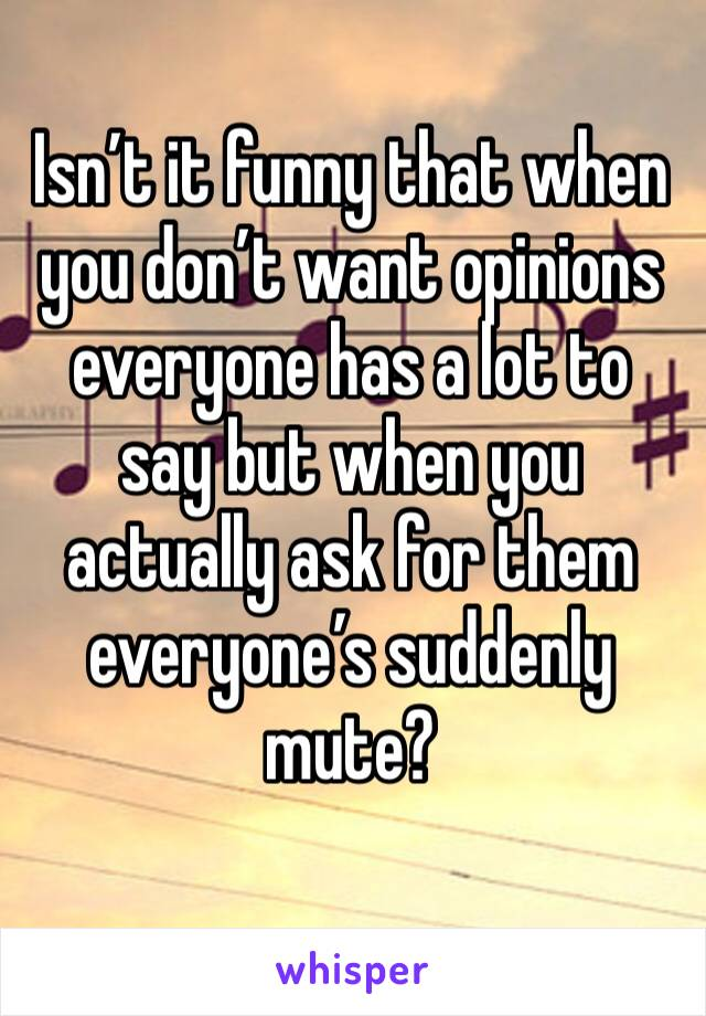 Isn't it funny that when you don't want opinions everyone has a lot to say but when you actually ask for them everyone's suddenly mute?