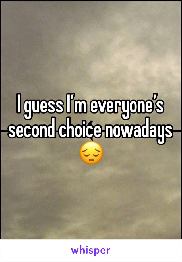 I guess I'm everyone's second choice nowadays 😔