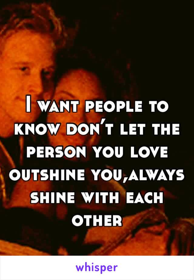 I want people to know don't let the person you love outshine you,always shine with each other