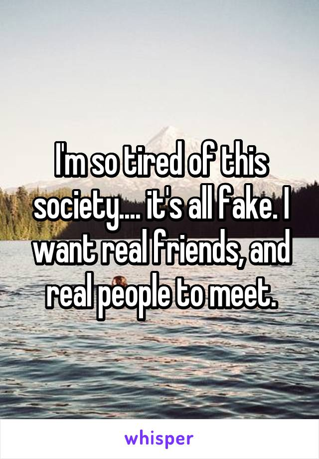 I'm so tired of this society.... it's all fake. I want real friends, and real people to meet.