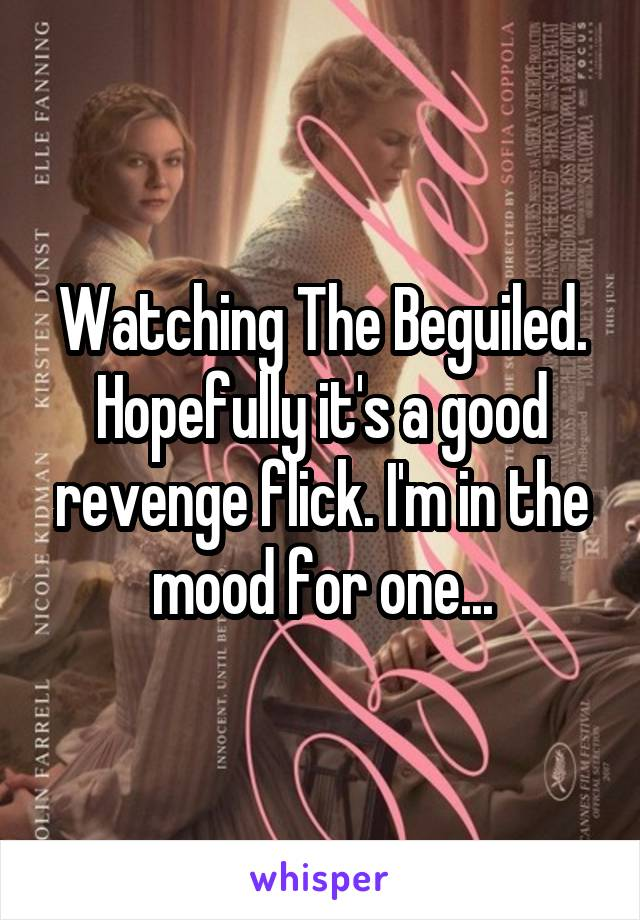 Watching The Beguiled. Hopefully it's a good revenge flick. I'm in the mood for one...