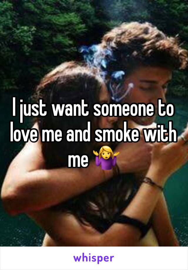 I just want someone to love me and smoke with me 🤷♀️