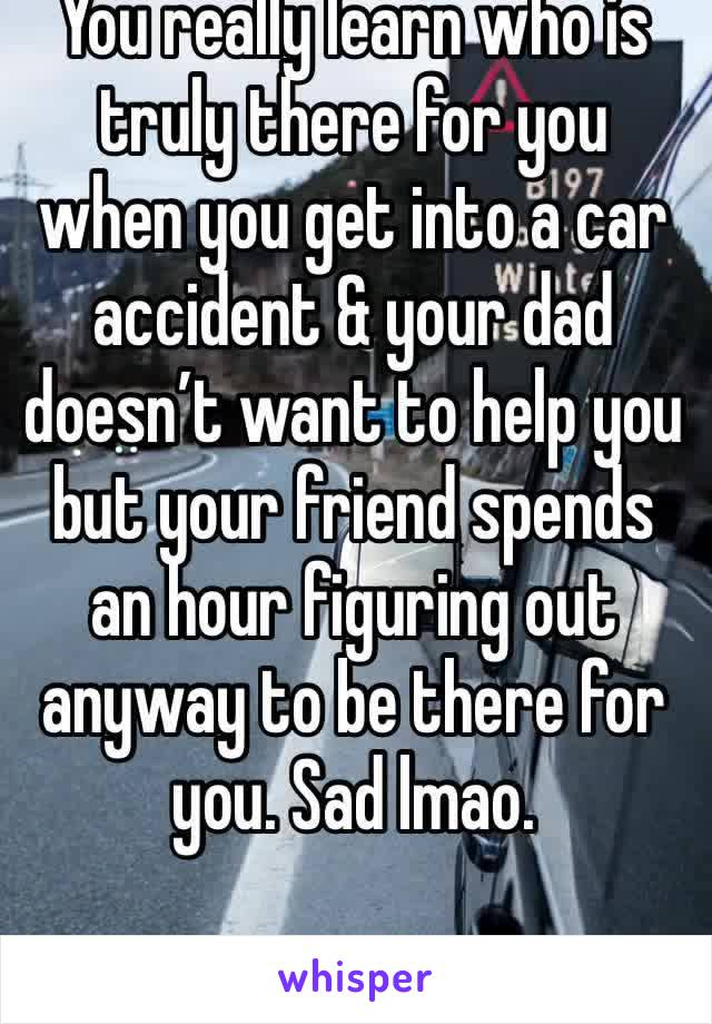 You really learn who is truly there for you when you get into a car accident & your dad doesn't want to help you but your friend spends an hour figuring out anyway to be there for you. Sad lmao.