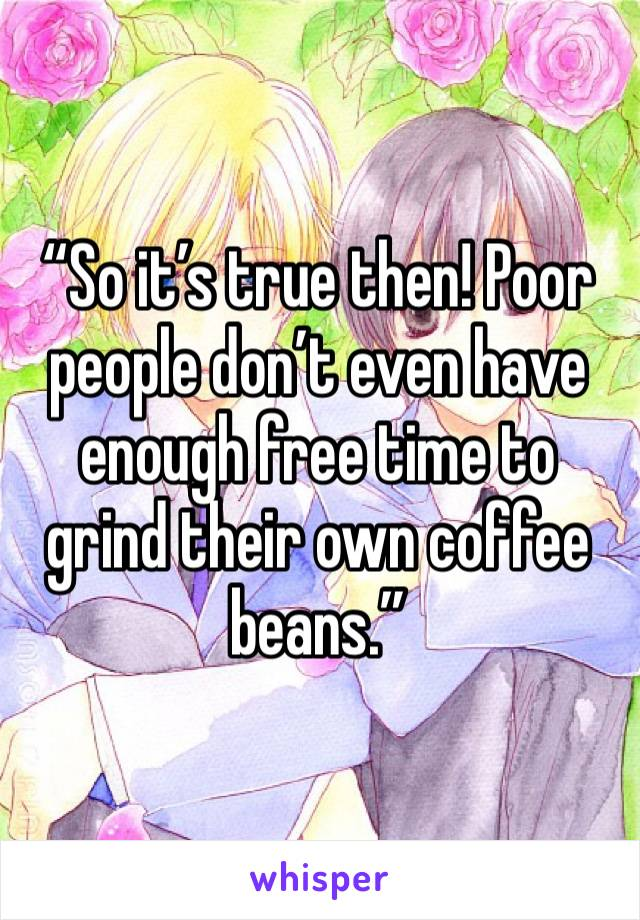 """So it's true then! Poor people don't even have enough free time to grind their own coffee beans."""