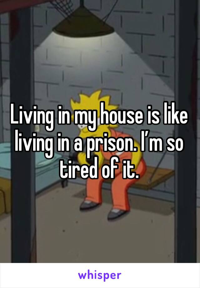Living in my house is like living in a prison. I'm so tired of it.