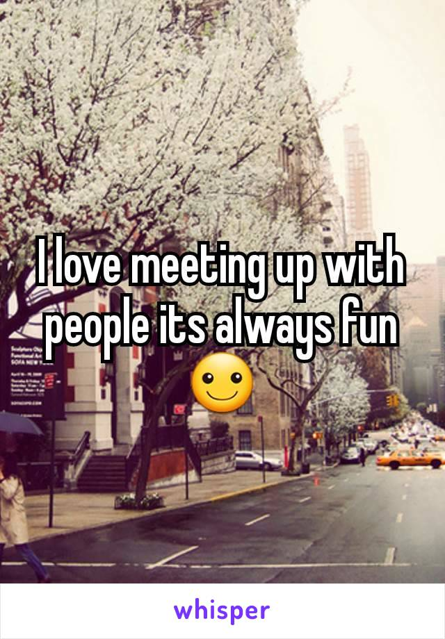 I love meeting up with people its always fun☺
